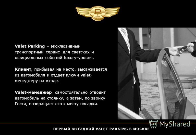 Valet Parking – эксклюзивный транспортный сервис для светских и официальных событий luxury-уровня. Клиент, прибывая на место, высаживается из автомобиля и отдает ключи valet- менеджеру на входе. Valet-менеджер самостоятельно отводит автомобиль на сто