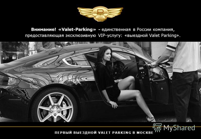 Внимание! «Valet-Parking» - единственная в России компания, предоставляющая эксклюзивную VIP-услугу: «выездной Valet Parking». ПЕРВЫЙ ВЫЕЗДНОЙ VALET PARKING В МОСКВЕ