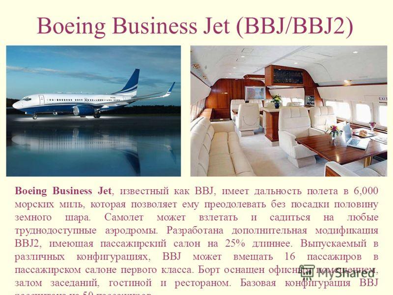 Boeing Business Jet (BBJ/BBJ2) Boeing Business Jet, известный как BBJ, имеет дальность полета в 6,000 морских миль, которая позволяет ему преодолевать без посадки половину земного шара. Самолет может взлетать и садиться на любые труднодоступные аэрод