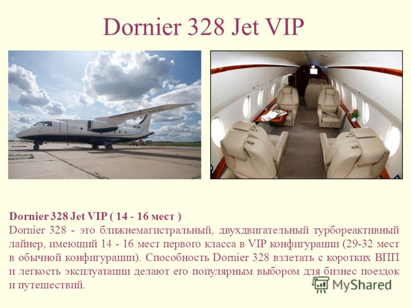 Dornier 328 Jet VIP Dornier 328 Jet VIP ( 14 - 16 мест ) Dornier 328 - это ближнемагистральный, двухдвигательный турбореактивный лайнер, имеющий 14 - 16 мест первого класса в VIP конфигурации (29-32 мест в обычной конфигурации). Способность Dornier 3