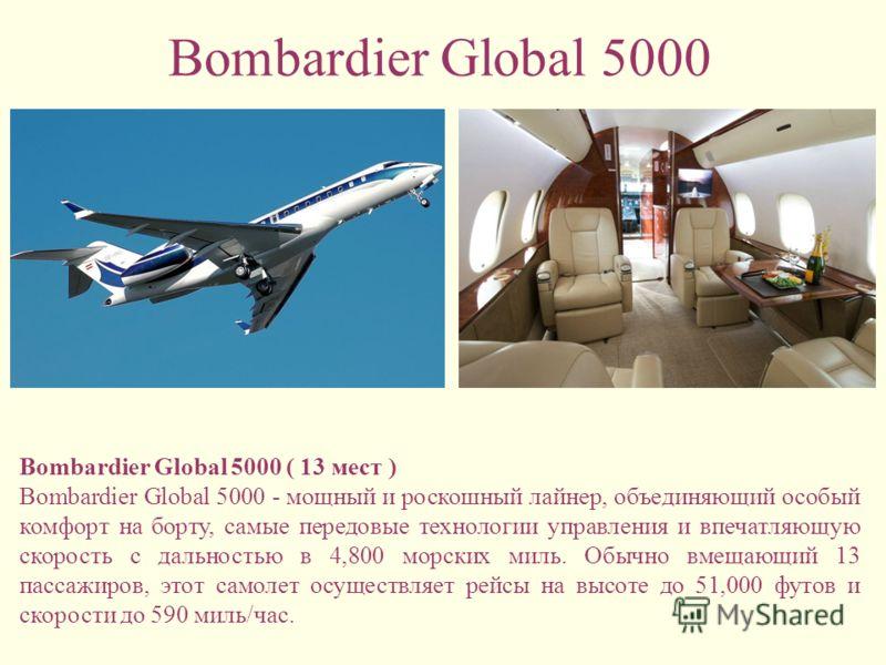 Bombardier Global 5000 Bombardier Global 5000 ( 13 мест ) Bombardier Global 5000 - мощный и роскошный лайнер, объединяющий особый комфорт на борту, самые передовые технологии управления и впечатляющую скорость с дальностью в 4,800 морских миль. Обычн