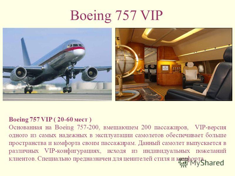 Boeing 757 VIP Boeing 757 VIP ( 20-60 мест ) Основанная на Boeing 757-200, вмещающем 200 пассажиров, VIP-версия одного из самых надежных в эксплуатации самолетов обеспечивает больше пространства и комфорта своим пассажирам. Данный самолет выпускается