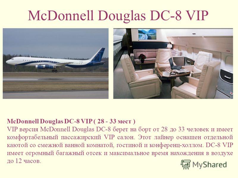 McDonnell Douglas DC-8 VIP McDonnell Douglas DC-8 VIP ( 28 - 33 мест ) VIP версия McDonnell Douglas DC-8 берет на борт от 28 до 33 человек и имеет комфортабельный пассажирский VIP салон. Этот лайнер оснащен отдельной каютой со смежной ванной комнатой