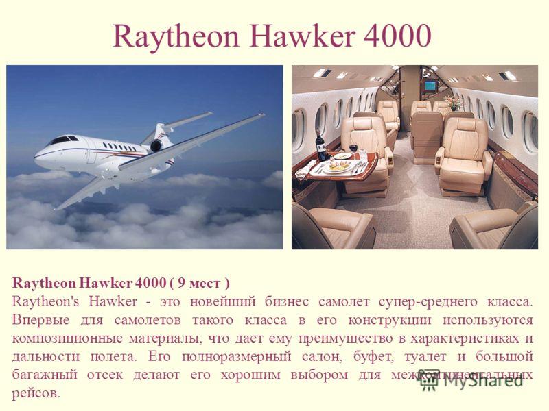 Raytheon Hawker 4000 Raytheon Hawker 4000 ( 9 мест ) Raytheon's Hawker - это новейший бизнес самолет супер-среднего класса. Впервые для самолетов такого класса в его конструкции используются композиционные материалы, что дает ему преимущество в харак