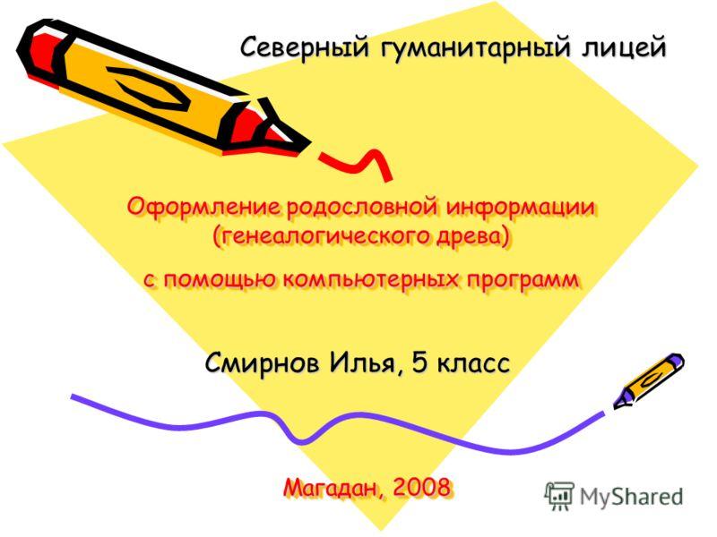 Оформление родословной информации (генеалогического древа) с помощью компьютерных программ Смирнов Илья, 5 класс Северный гуманитарный лицей Магадан, 2008
