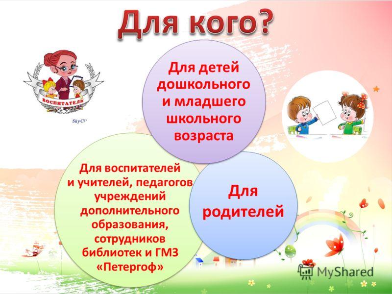 Для воспитателей и учителей, педагогов учреждений дополнительного образования, сотрудников библиотек и ГМЗ «Петергоф» Для родителей Для детей дошкольного и младшего школьного возраста