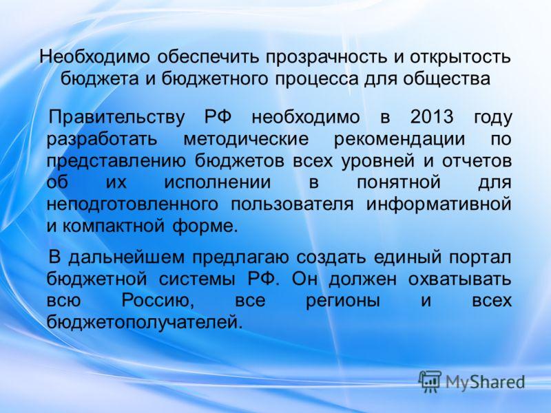 Необходимо обеспечить прозрачность и открытость бюджета и бюджетного процесса для общества Правительству РФ необходимо в 2013 году разработать методические рекомендации по представлению бюджетов всех уровней и отчетов об их исполнении в понятной для