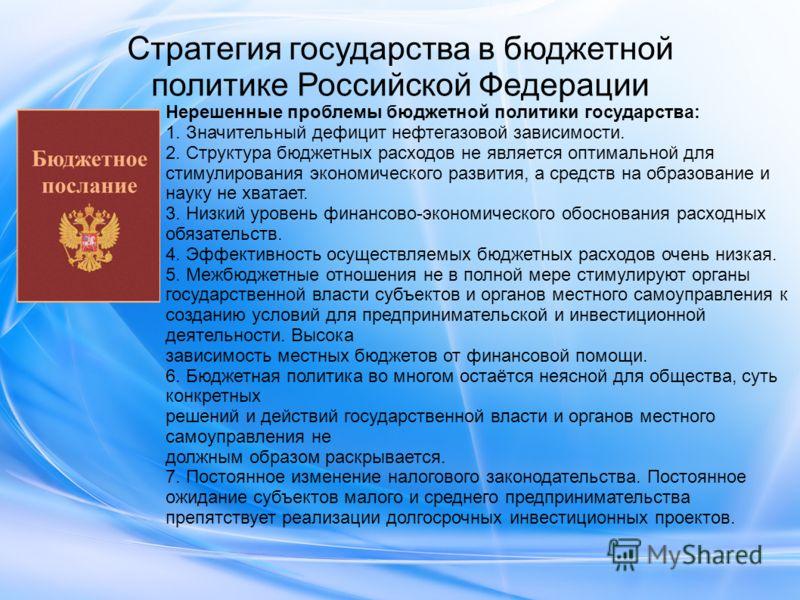Стратегия государства в бюджетной политике Российской Федерации Нерешенные проблемы бюджетной политики государства: 1. Значительный дефицит нефтегазовой зависимости. 2. Структура бюджетных расходов не является оптимальной для стимулирования экономиче