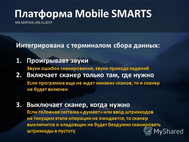 Платформа Mobile SMARTS MS-SERVER, MS-CLIENT Интегрирована с терминалом сбора данных: 1.Проигрывает звуки 2.Включает сканер только там, где нужно 3.Выключает сканер, когда нужно Звуки ошибок сканирования, звуки прихода заданий Если программа еще не ж