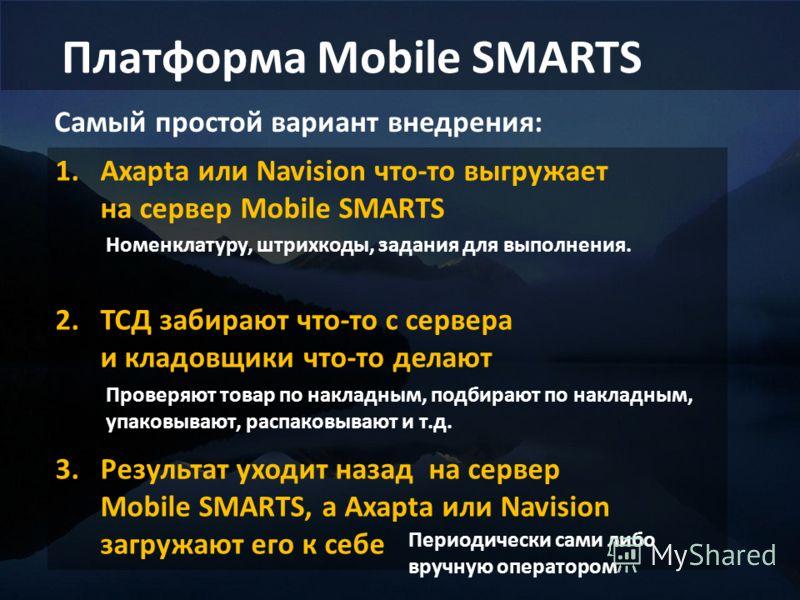 Платформа Mobile SMARTS Самый простой вариант внедрения: 1.Axapta или Navision что-то выгружает на сервер Mobile SMARTS 2.ТСД забирают что-то с сервера и кладовщики что-то делают 3.Результат уходит назад на сервер Mobile SMARTS, а Axapta или Navision
