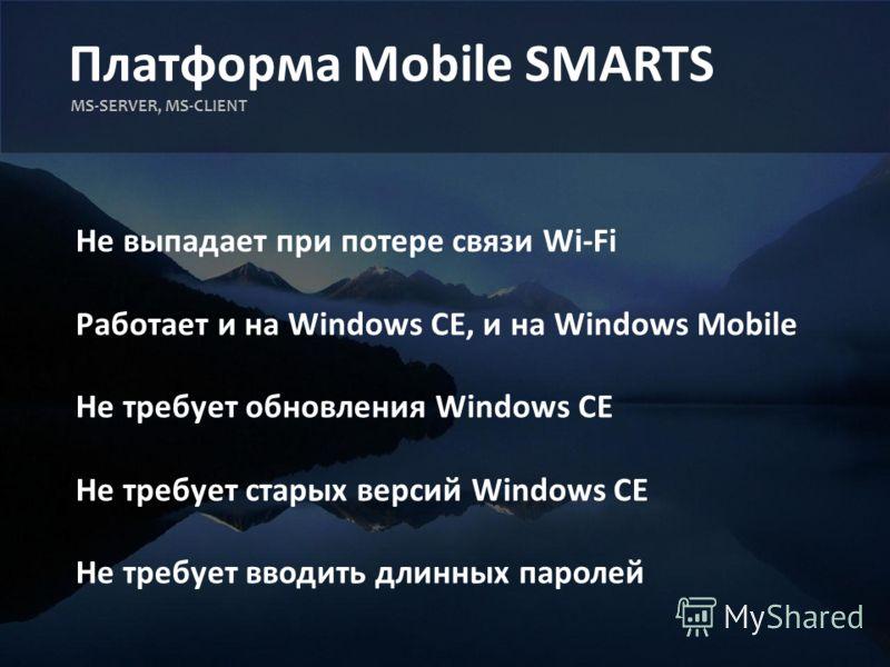 Платформа Mobile SMARTS MS-SERVER, MS-CLIENT Не выпадает при потере связи Wi-Fi Работает и на Windows CE, и на Windows Mobile Не требует обновления Windows CE Не требует старых версий Windows CE Не требует вводить длинных паролей