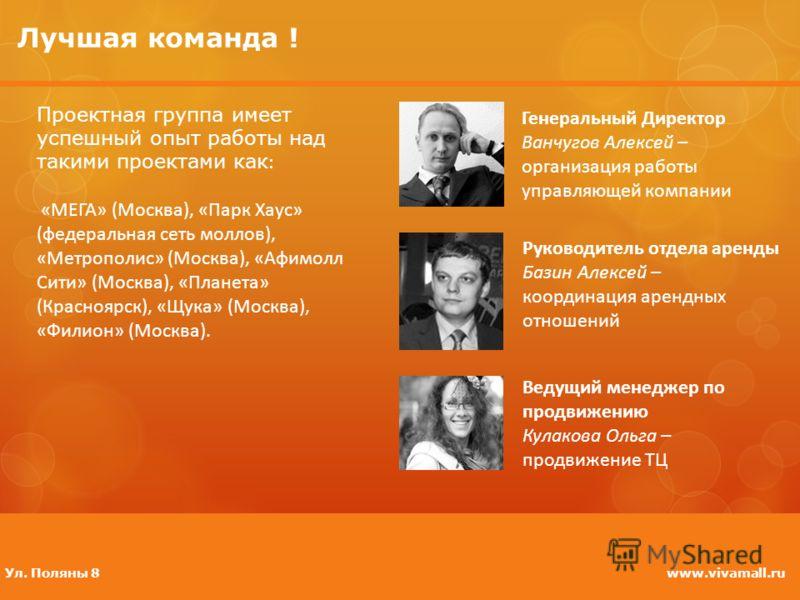 Лучшая команда ! Генеральный Директор Ванчугов Алексей – организация работы управляющей компании www.vivamall.ruУл. Поляны 8 Проектная группа имеет успешный опыт работы над такими проектами как : «МЕГА» (Москва), «Парк Хаус» (федеральная сеть моллов)
