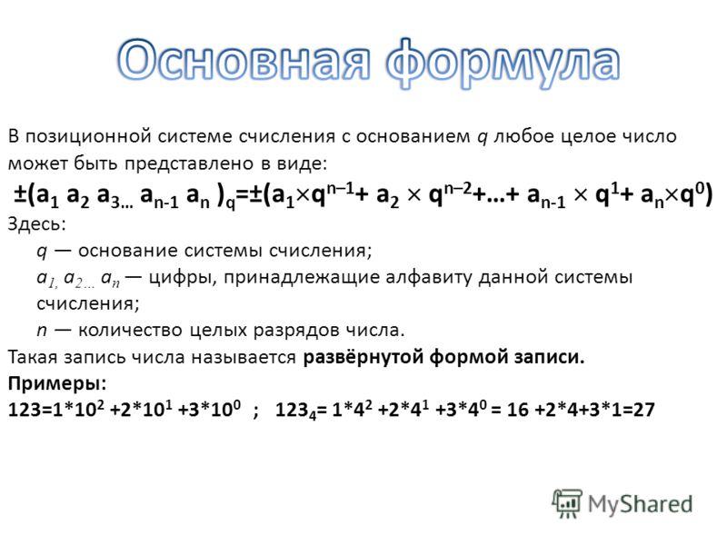 В позиционной системе счисления с основанием q любое целое число может быть представлено в виде: ±(a 1 a 2 a 3… a n-1 a n ) q =±(a 1 q n–1 + a 2 q n–2 +…+ a n-1 q 1 + a n q 0 ) Здесь: q основание системы счисления; a 1, a 2… a n цифры, принадлежащие