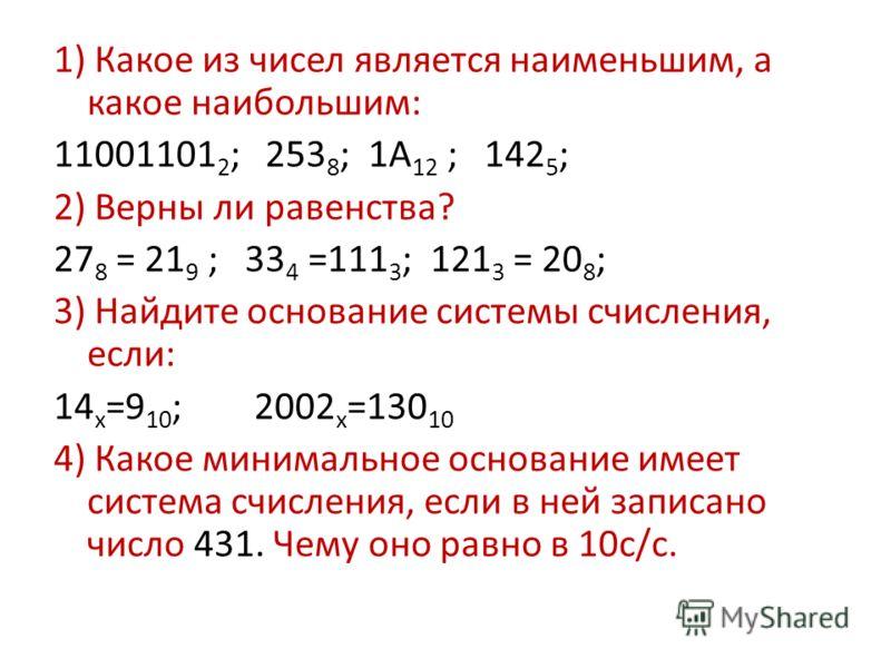 1) Какое из чисел является наименьшим, а какое наибольшим: 11001101 2 ; 253 8 ; 1А 12 ; 142 5 ; 2) Верны ли равенства? 27 8 = 21 9 ; 33 4 =111 3 ; 121 3 = 20 8 ; 3) Найдите основание системы счисления, если: 14 х =9 10 ; 2002 х =130 10 4) Какое миним
