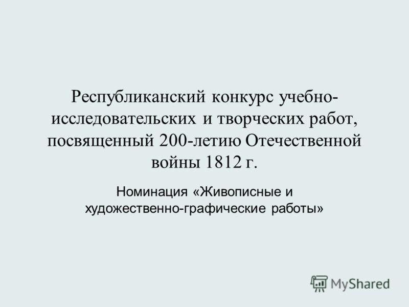 Республиканский конкурс учебно- исследовательских и творческих работ, посвященный 200-летию Отечественной войны 1812 г. Номинация «Живописные и художественно-графические работы»