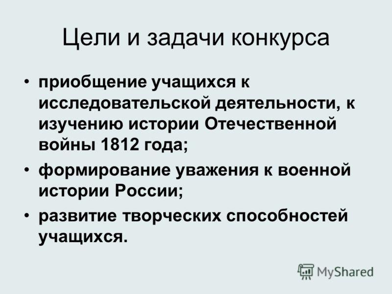 Цели и задачи конкурса приобщение учащихся к исследовательской деятельности, к изучению истории Отечественной войны 1812 года; формирование уважения к военной истории России; развитие творческих способностей учащихся.