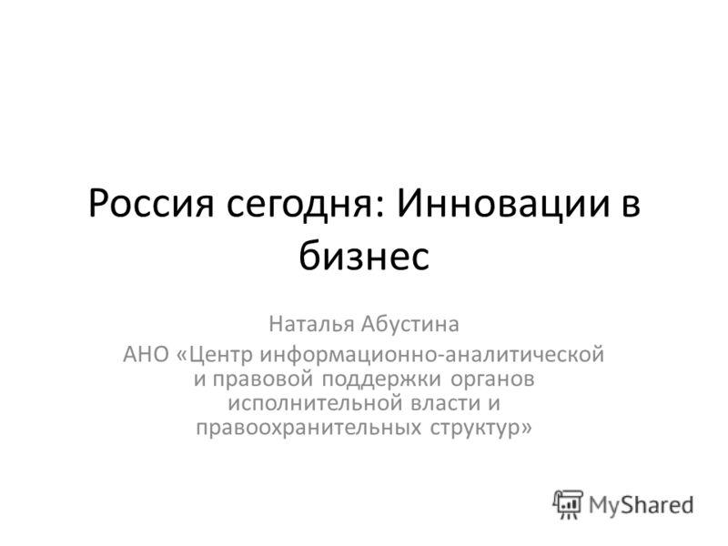 Россия сегодня: Инновации в бизнес Наталья Абустина АНО «Центр информационно-аналитической и правовой поддержки органов исполнительной власти и правоохранительных структур»