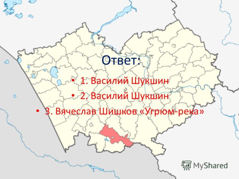 Ответ: 1. Василий Шукшин 2. Василий Шукшин 3. Вячеслав Шишков «Угрюм-река»
