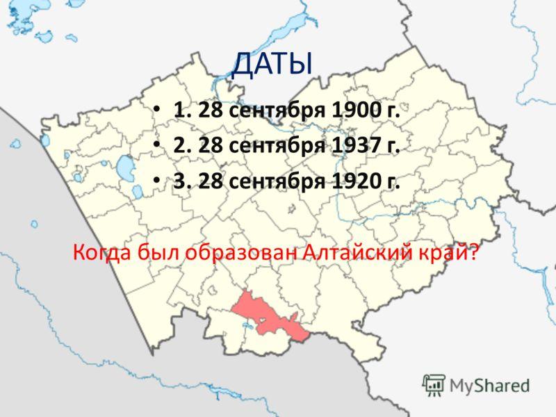1. 28 сентября 1900 г. 2. 28 сентября 1937 г. 3. 28 сентября 1920 г. Когда был образован Алтайский край? ДАТЫ