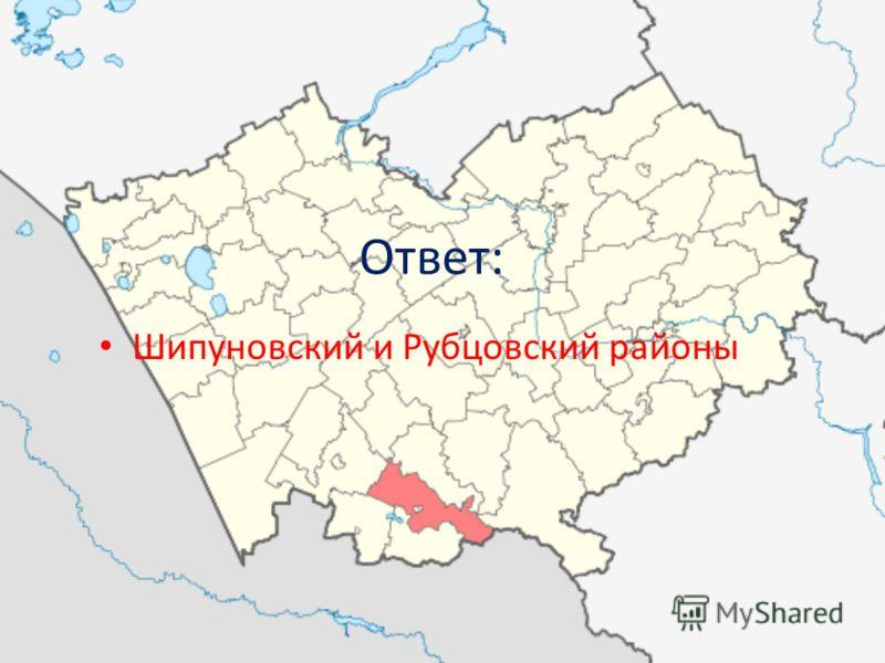 Ответ: Шипуновский и Рубцовский районы