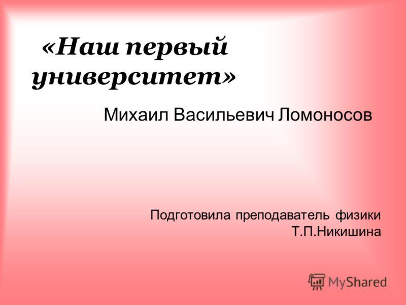 «Наш первый университет» Михаил Васильевич Ломоносов Подготовила преподаватель физики Т.П.Никишина