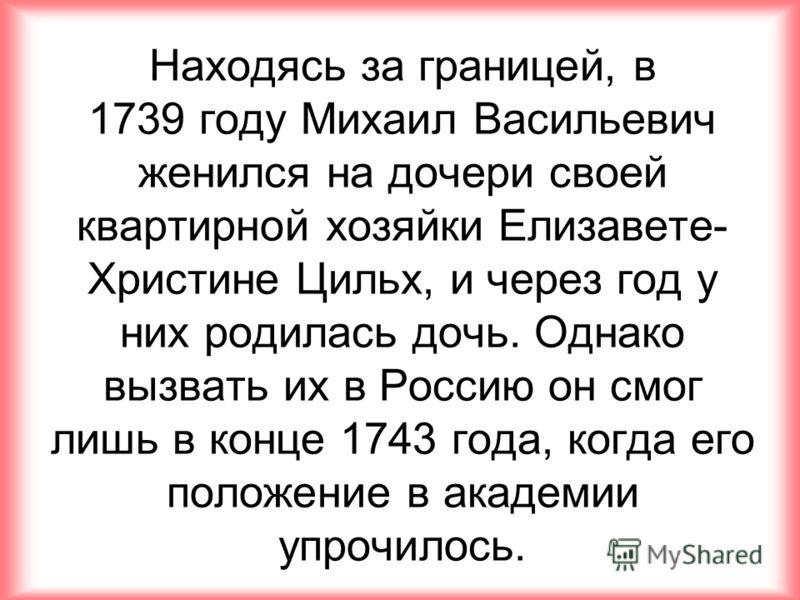 Находясь за границей, в 1739 году Михаил Васильевич женился на дочери своей квартирной хозяйки Елизавете- Христине Цильх, и через год у них родилась дочь. Однако вызвать их в Россию он смог лишь в конце 1743 года, когда его положение в академии упроч
