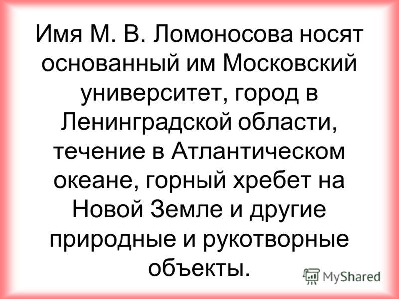 Имя М. В. Ломоносова носят основанный им Московский университет, город в Ленинградской области, течение в Атлантическом океане, горный хребет на Новой Земле и другие природные и рукотворные объекты.
