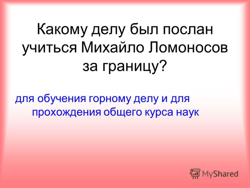 Какому делу был послан учиться Михайло Ломоносов за границу? для обучения горному делу и для прохождения общего курса наук