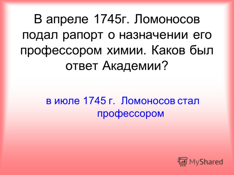 В апреле 1745г. Ломоносов подал рапорт о назначении его профессором химии. Каков был ответ Академии? в июле 1745 г. Ломоносов стал профессором