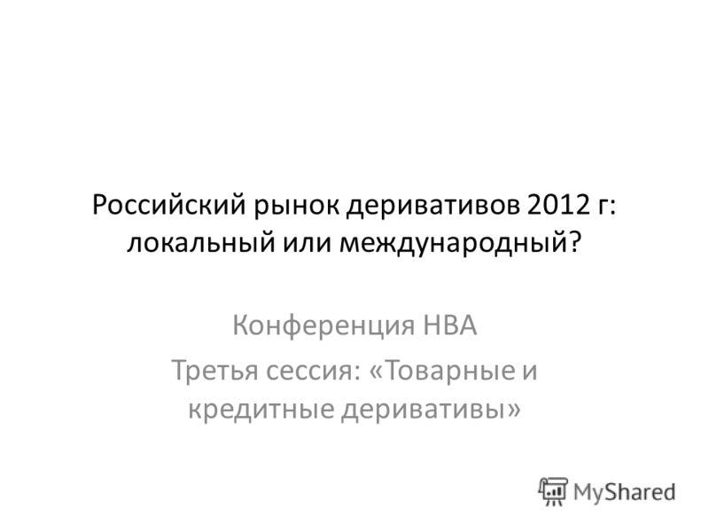 Российский рынок деривативов 2012 г: локальный или международный? Конференция НВА Третья сессия: «Товарные и кредитные деривативы»
