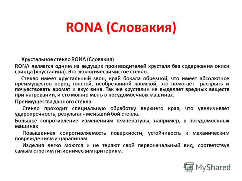 RONA (Словакия) Хрустальное стекло RONA (Cловакия) RONA является одним из ведущих производителей хрусталя без содержания окиси свинца (хрусталина). Это экологически чистое стекло. Стекло имеет хрустальный звон, край бокала обрезной, что имеет абсолют