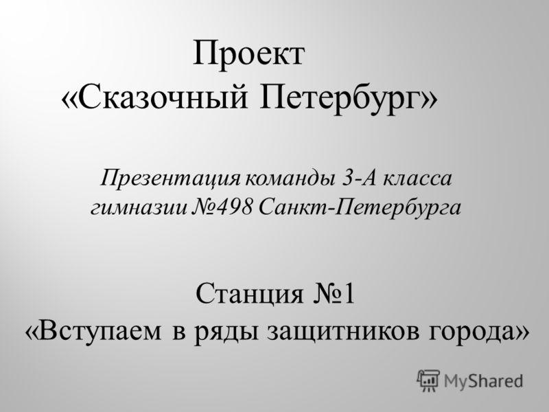 Проект «Сказочный Петербург» Презентация команды 3-А класса гимназии 498 Санкт-Петербурга Станция 1 «Вступаем в ряды защитников города»