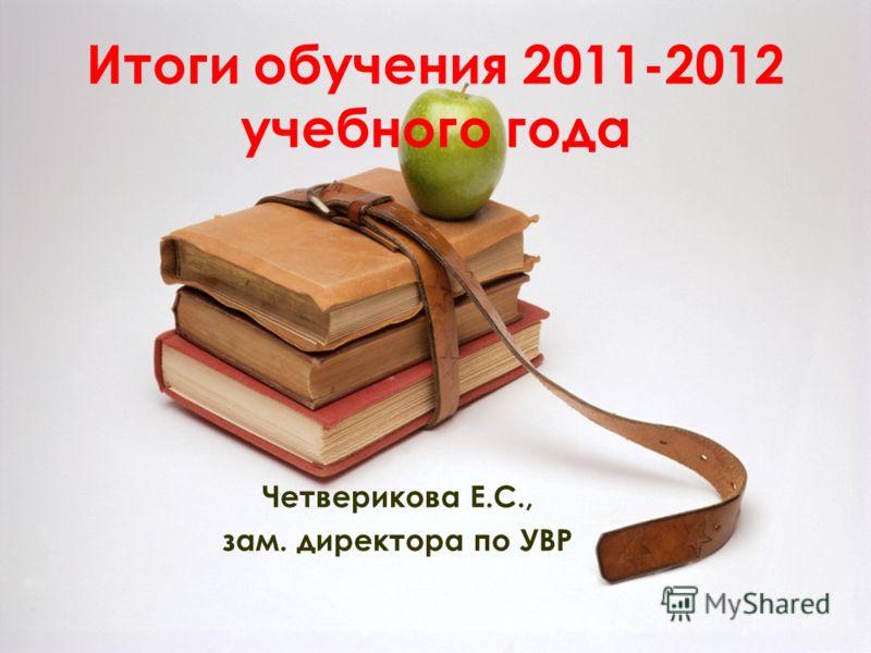 Итоги обучения 2011-2012 учебного года Четверикова Е.С., зам. директора по УВР
