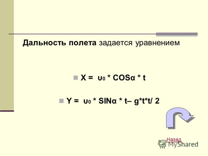 Дальность полета задается уравнением X = υ 0 * COSα * t Y = υ 0 * SINα * t– g*t*t/ 2 Назад