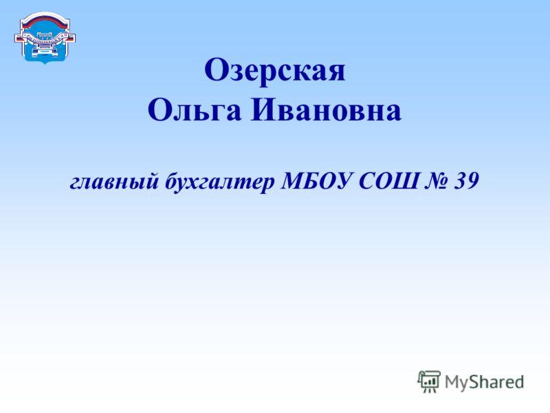 Озерская Ольга Ивановна главный бухгалтер МБОУ СОШ 39.