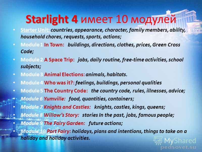 Starlight 4 Starlight 4 имеет 10 модулей Starter Unit: countries, appearance, character, family members, ability, household chores, requests, sports, actions; Module 1 In Town: buildings, directions, clothes, prices, Green Cross Code; Module 2 A Spac