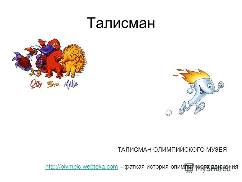 Талисман ТАЛИСМАН ОЛИМПИЙСКОГО МУЗЕЯ http://olympic.webteka.comhttp://olympic.webteka.com –краткая история олимпийского движения