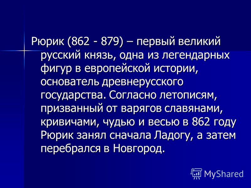 Рюрик (862 - 879) – первый великий русский князь, одна из легендарных фигур в европейской истории, основатель древнерусского государства. Согласно летописям, призванный от варягов славянами, кривичами, чудью и весью в 862 году Рюрик занял сначала Лад