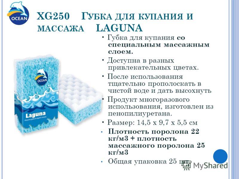 XG250 Г УБКА ДЛЯ КУПАНИЯ И МАССАЖА LAGUNA Губка для купания со специальным массажным слоем. Доступна в разных привлекательных цветах. После использования тщательно прополоскать в чистой воде и дать высохнуть Продукт многоразового использования, изгот