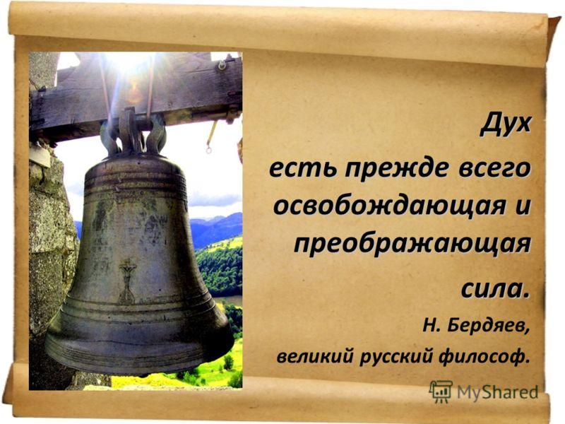 Дух есть прежде всего освобождающая и преображающая сила. сила. Н. Бердяев, великий русский философ.