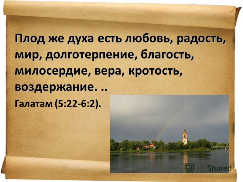 Плод же духа есть любовь, радость, мир, долготерпение, благость, милосердие, вера, кротость, воздержание... Галатам (5:22-6:2).