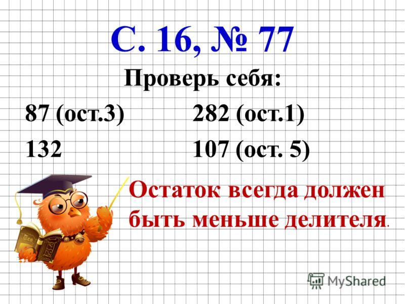 С. 16, 77 Проверь себя: 87 (ост.3) 282 (ост.1) 132 107 (ост. 5) Остаток всегда должен быть меньше делителя.