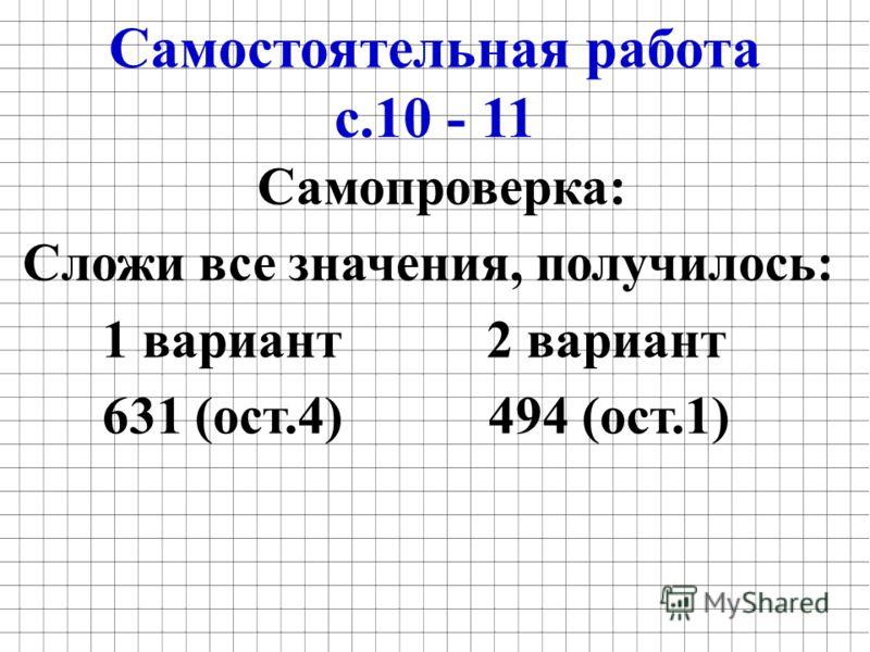 Самостоятельная работа с.10 - 11 Самопроверка: Сложи все значения, получилось: 1 вариант 2 вариант 631 (ост.4) 494 (ост.1)