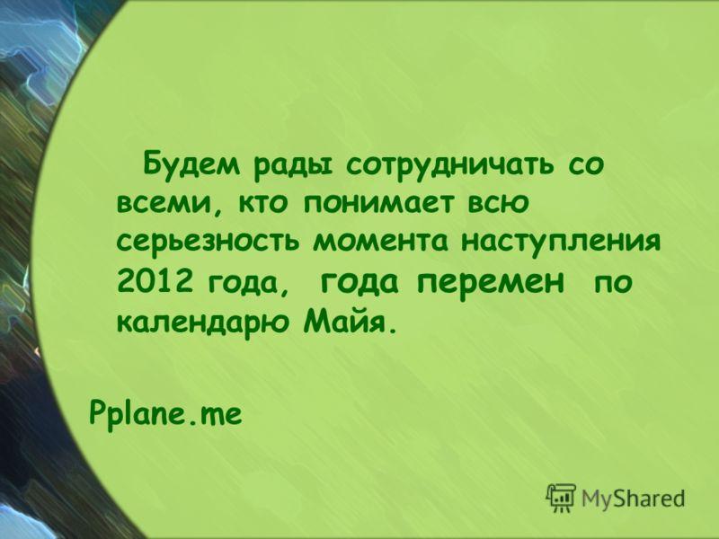 Будем рады сотрудничать со всеми, кто понимает всю серьезность момента наступления 2012 года, года перемен по календарю Майя. Pplane.me