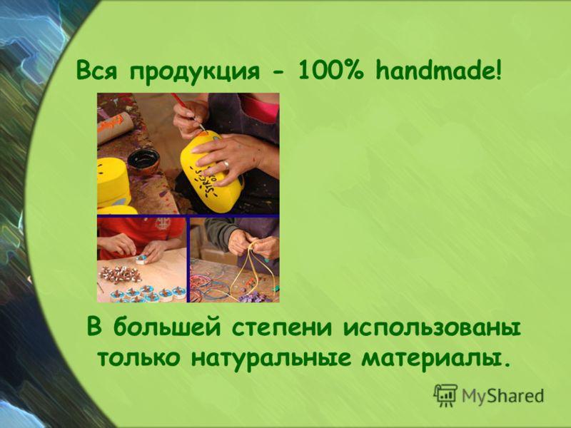 Вся продукция - 100% handmade! В большей степени использованы только натуральные материалы.