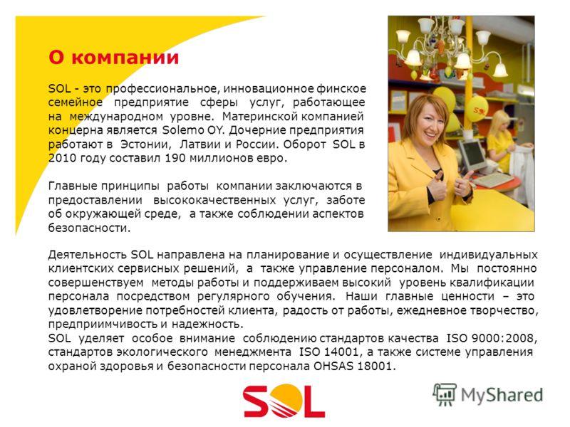 О компании SOL - это профессиональное, инновационное финское семейное предприятие сферы услуг, работающее на международном уровне. Материнской компанией концерна является Solemo OY. Дочерние предприятия работают в Эстонии, Латвии и России. Оборот SOL