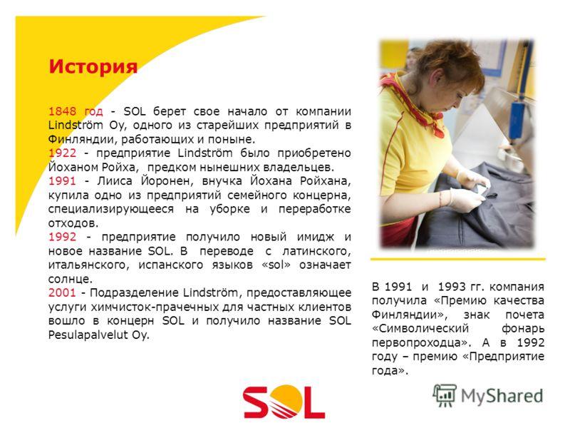 История 1848 год - SOL берет свое начало от компании Lindström Oy, одного из старейших предприятий в Финляндии, работающих и поныне. 1922 - предприятие Lindström было приобретено Йоханом Ройха, предком нынешних владельцев. 1991 - Лииса Йоронен, внучк