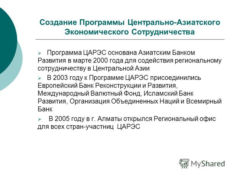 Создание Программы Центрально-Азиатского Экономического Сотрудничества Программа ЦАРЭС основана Азиатским Банком Развития в марте 2000 года для содействия региональному сотрудничеству в Центральной Азии В 2003 году к Программе ЦАРЭС присоединились Ев