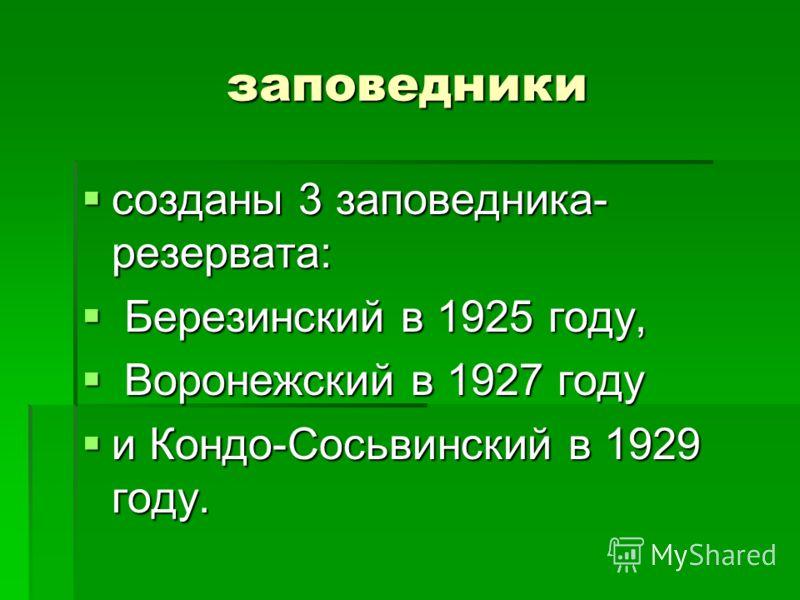 заповедники созданы 3 заповедника- резервата: созданы 3 заповедника- резервата: Березинский в 1925 году, Березинский в 1925 году, Воронежский в 1927 году Воронежский в 1927 году и Кондо-Сосьвинский в 1929 году. и Кондо-Сосьвинский в 1929 году.