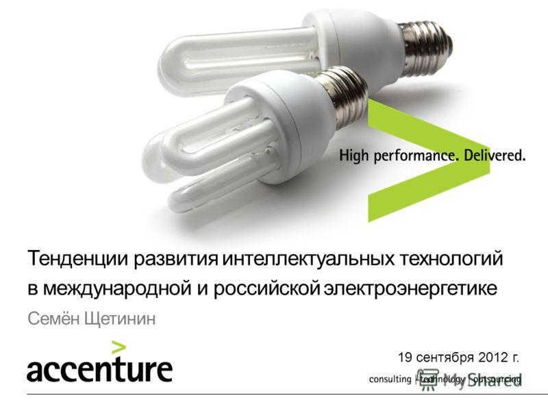 Тенденции развития интеллектуальных технологий в международной и российской электроэнергетике Семён Щетинин 19 сентября 2012 г.